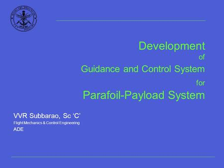 Development of Guidance and Control System for Parafoil-Payload System VVR Subbarao, Sc 'C' Flight Mechanics & Control Engineering ADE.
