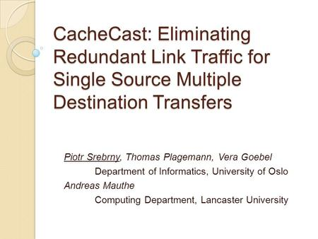 CacheCast: Eliminating Redundant Link Traffic for Single Source Multiple Destination Transfers Piotr Srebrny, Thomas Plagemann, Vera Goebel Department.