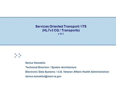 Services Oriented Transport / ITS (HL7v3 CQ / Transports) v 0.1 Darius Kemeklis Technical Direction / System Architecture Electronic Data Systems / U.S.