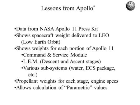 Lessons from Apollo * Data from NASA Apollo 11 Press Kit Shows spacecraft weight delivered to LEO (Low Earth Orbit) Shows weights for each portion of Apollo.
