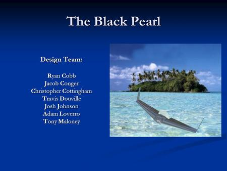 The Black Pearl Design Team: Ryan Cobb Jacob Conger Christopher Cottingham Travis Douville Josh Johnson Adam Loverro Tony Maloney.