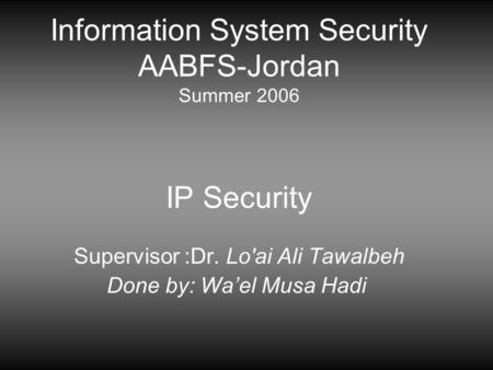 Information System Security AABFS-Jordan Summer 2006 IP Security Supervisor :Dr. Lo'ai Ali Tawalbeh Done by: Wa'el Musa Hadi.