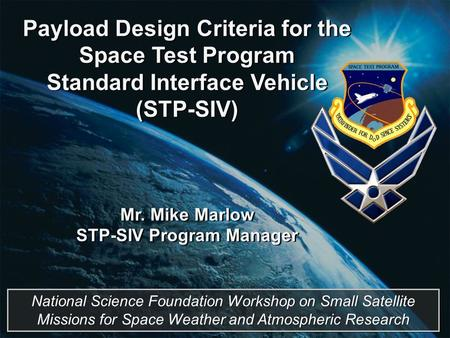 Payload Design Criteria for the Space Test Program Standard Interface Vehicle (STP-SIV) Mr. Mike Marlow STP-SIV Program Manager Payload Design Criteria.