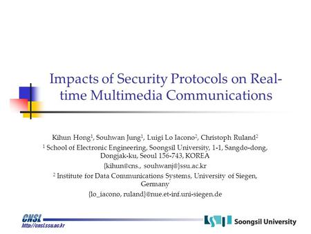 Impacts of Security Protocols on Real- time Multimedia Communications Kihun Hong 1, Souhwan Jung 1, Luigi Lo Iacono 2, Christoph.
