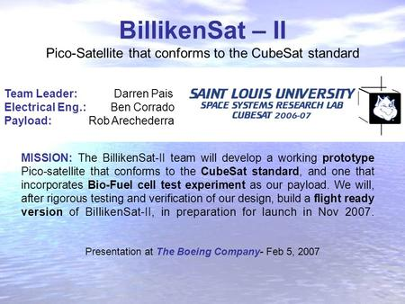 BillikenSat – II Pico-Satellite that conforms to the CubeSat standard Team Leader: Darren Pais Electrical Eng.: Ben Corrado Payload: Rob Arechederra MISSION: