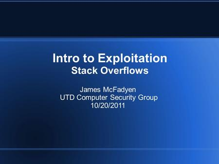Intro to Exploitation Stack Overflows James McFadyen UTD Computer Security Group 10/20/2011.