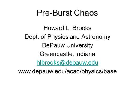 Pre-Burst Chaos Howard L. Brooks Dept. of Physics and Astronomy DePauw University Greencastle, Indiana