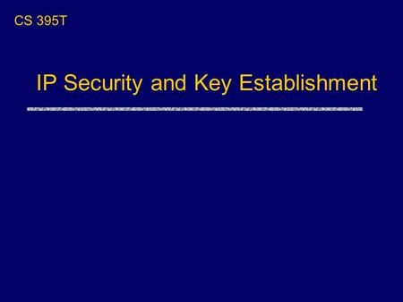 "IP Security and Key Establishment CS 395T. Plan for the Next Few Lectures uToday: ""systems"" lecture on IP Security and design of key exchange protocols."