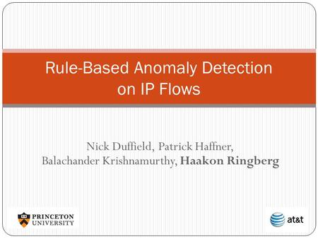 Nick Duffield, Patrick Haffner, Balachander Krishnamurthy, Haakon Ringberg Rule-Based Anomaly Detection on IP Flows.