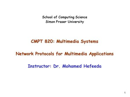 1 School of Computing Science Simon Fraser University CMPT 820: Multimedia Systems Network Protocols for Multimedia Applications Instructor: Dr. Mohamed.