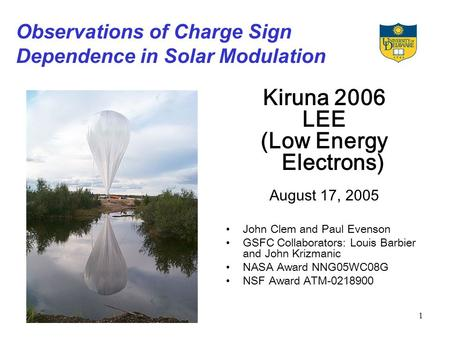 1 Observations of Charge Sign Dependence in Solar Modulation Kiruna 2006 LEE (Low Energy Electrons) August 17, 2005 John Clem and Paul Evenson GSFC Collaborators: