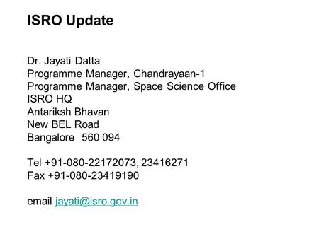 ISRO Update Dr. Jayati Datta Programme Manager, Chandrayaan-1 Programme Manager, Space Science Office ISRO HQ Antariksh Bhavan New BEL Road Bangalore 560.