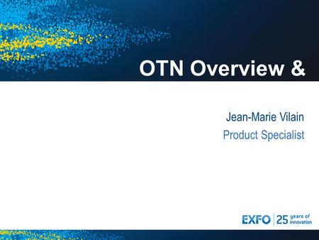 OTN Overview & Update Jean-Marie Vilain Product Specialist.