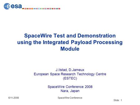 Slide : 1 6/11-2008SpaceWire Conference SpaceWire Test and Demonstration using the Integrated Payload Processing Module J.Ilstad, D.Jameux European Space.