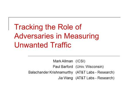 Tracking the Role of Adversaries in Measuring Unwanted Traffic Mark Allman(ICSI) Paul Barford(Univ. Wisconsin) Balachander Krishnamurthy(AT&T Labs - Research)