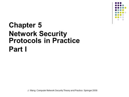 J. Wang. Computer Network Security Theory and Practice. Springer 2009 Chapter 5 Network Security Protocols in Practice Part I.