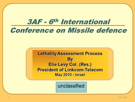 3AF - 6 th International Conference on Missile defence Feb. 2010 1 Lethality Assessment Process By Elie Levy Col. (Res.) President of Linkcom-Telecom May.