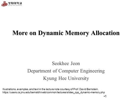 More on Dynamic Memory Allocation Seokhee Jeon Department of Computer Engineering Kyung Hee University 1 Illustrations, examples, and text in the lecture.