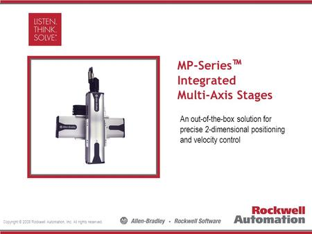 Copyright © 2008 Rockwell Automation, Inc. All rights reserved. Insert Photo Here MP-Series ™ Integrated Multi-Axis Stages An out-of-the-box solution for.