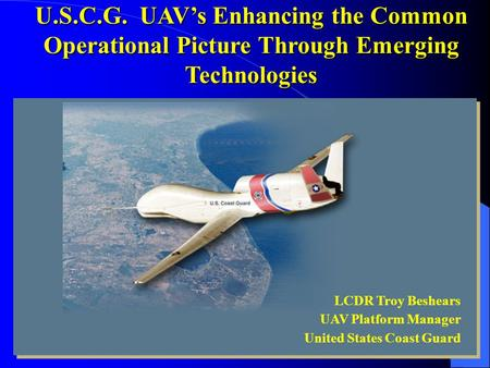 LCDR Troy Beshears UAV Platform Manager United States Coast Guard U.S.C.G. UAV's Enhancing the Common Operational Picture Through Emerging Technologies.