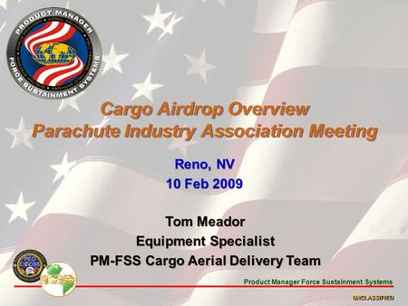 Product Manager Force Sustainment Systems UNCLASSIFIED Cargo Airdrop Overview Parachute Industry Association Meeting Reno, NV 10 Feb 2009 Reno, NV 10 Feb.