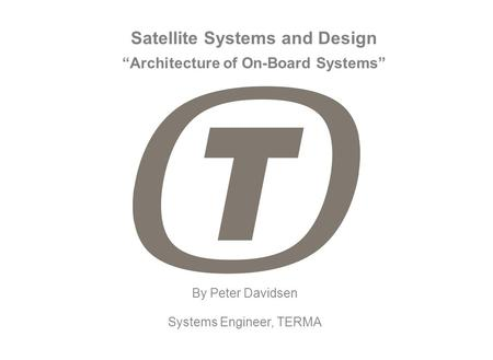 "Satellite Systems and Design By Peter Davidsen Systems Engineer, TERMA ""Architecture of On-Board Systems"""