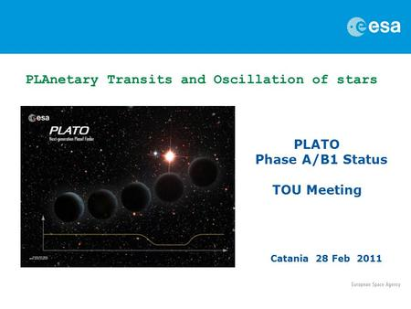 PLATO Phase A/B1 Status TOU Meeting Catania 28 Feb 2011 PLAnetary Transits and Oscillation of stars.