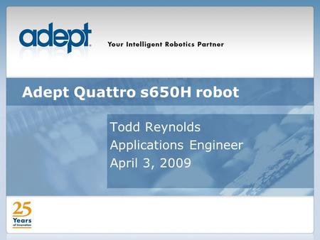 Adept Quattro s650H robot Todd Reynolds Applications Engineer April 3, 2009.