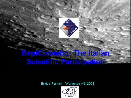 BepiColombo: The Italian Scientific Participation Enrico Flamini – Workshop ASI 2008.