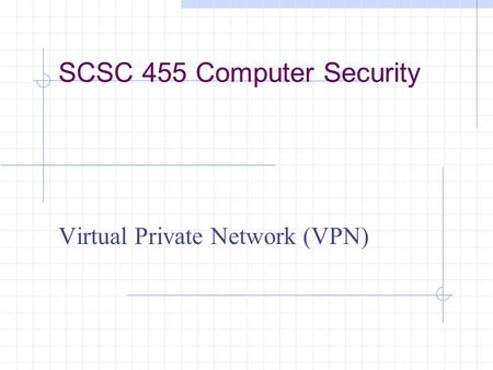 SCSC 455 Computer Security Virtual Private Network (VPN)