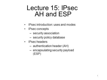 1 Lecture 15: IPsec AH and ESP IPsec introduction: uses and modes IPsec concepts –security association –security policy database IPsec headers –authentication.