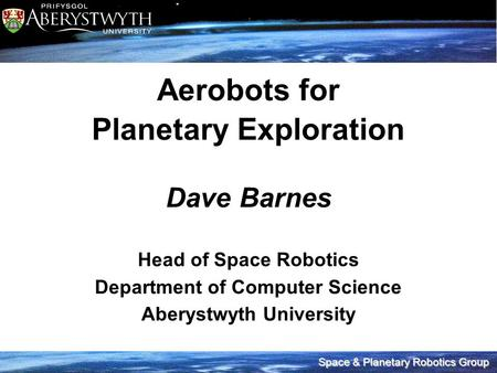 Space & Planetary Robotics Group Aerobots for Planetary Exploration Dave Barnes Head of Space Robotics Department of Computer Science Aberystwyth University.