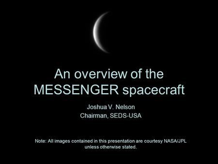 An overview of the MESSENGER spacecraft Joshua V. Nelson Chairman, SEDS-USA Note: All images contained in this presentation are courtesy NASA/JPL unless.