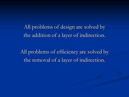 All problems of design are solved by the addition of a layer of indirection. All problems of efficiency are solved by the removal of a layer of indirection.
