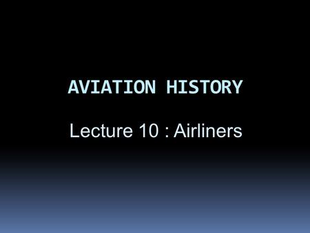 AVIATION HISTORY Lecture 10 : Airliners. OBJECTIVES  By end of this section, students will be able to explain:  About Boeing & Airbus aircraft,  Why.