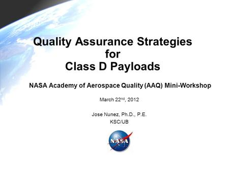 Quality Assurance Strategies for Class D Payloads NASA Academy of Aerospace Quality (AAQ) Mini-Workshop March 22 nd, 2012 Jose Nunez, Ph.D., P.E. KSC/UB.