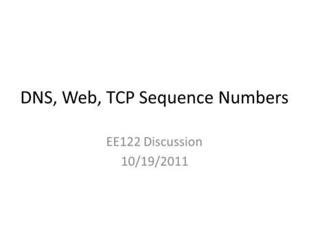 DNS, Web, TCP Sequence Numbers EE122 Discussion 10/19/2011.