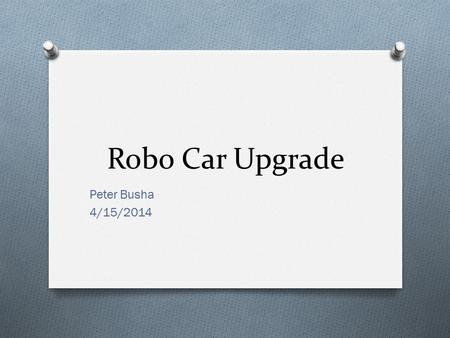 Robo Car Upgrade Peter Busha 4/15/2014. Background O Limited Mobility O Messy Connections O No Auto Power Switch.