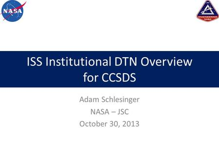 ISS Institutional DTN Overview for CCSDS Adam Schlesinger NASA – JSC October 30, 2013.