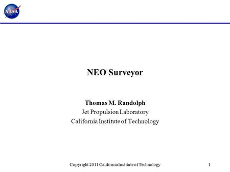 NEO Surveyor Thomas M. Randolph Jet Propulsion Laboratory California Institute of Technology 1Copyright 2011 California Institute of Technology.