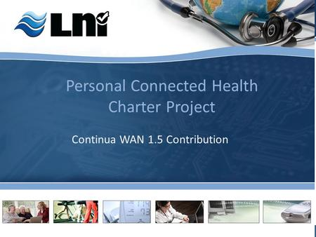 Linking Continua Devices to the Health World (LNI Confidential) Personal Connected Health Charter Project Continua WAN 1.5 Contribution.