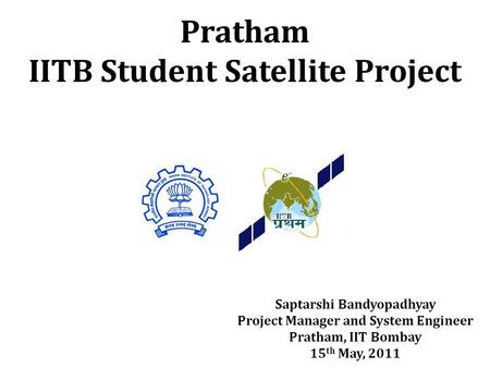 Saptarshi Bandyopadhyay Project Manager and System Engineer Pratham, IIT Bombay 15 th May, 2011.