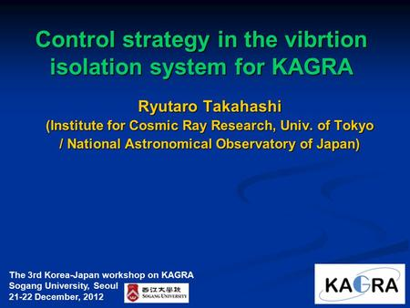 Control strategy in the vibrtion isolation system for KAGRA Ryutaro Takahashi (Institute for Cosmic Ray Research, Univ. of Tokyo / National Astronomical.