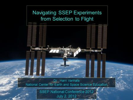 Navigating SSEP Experiments from Selection to Flight SSEP National Conference 2012 July 2, 2012 Dr. Harri Vanhala National Center for Earth and Space Science.