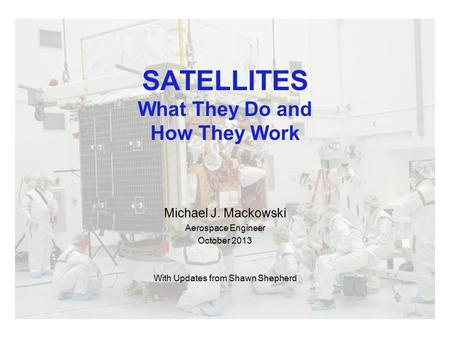 SATELLITES What They Do and How They Work Michael J. Mackowski Aerospace Engineer October 2013 With Updates from Shawn Shepherd.