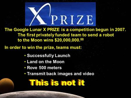 The Google Lunar X PRIZE is a competition begun in 2007. The first privately funded team to send a robot to the Moon wins $20,000,000. 00 In order to win.