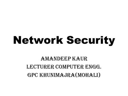 Network Security Amandeep Kaur Lecturer Computer Engg. GPC Khunimajra(Mohali)