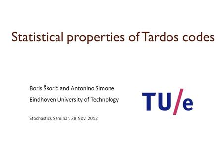 Statistical properties of Tardos codes Boris Škorić and Antonino Simone Eindhoven University of Technology Stochastics Seminar, 28 Nov. 2012.