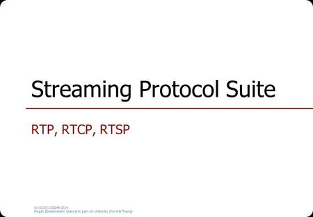 NUS.SOC.CS5248-2014 Roger Zimmermann (based in part on slides by Ooi Wei Tsang) Streaming Protocol Suite RTP, RTCP, RTSP.