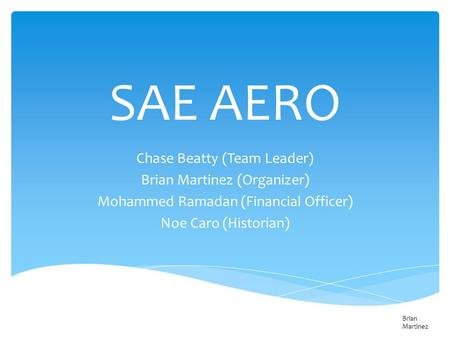 SAE AERO Chase Beatty (Team Leader) Brian Martinez (Organizer) Mohammed Ramadan (Financial Officer) Noe Caro (Historian) Brian Martinez.
